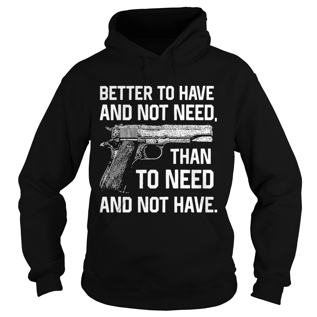 Better To Have And Not Need Than To Need And Not Have  Hoodie