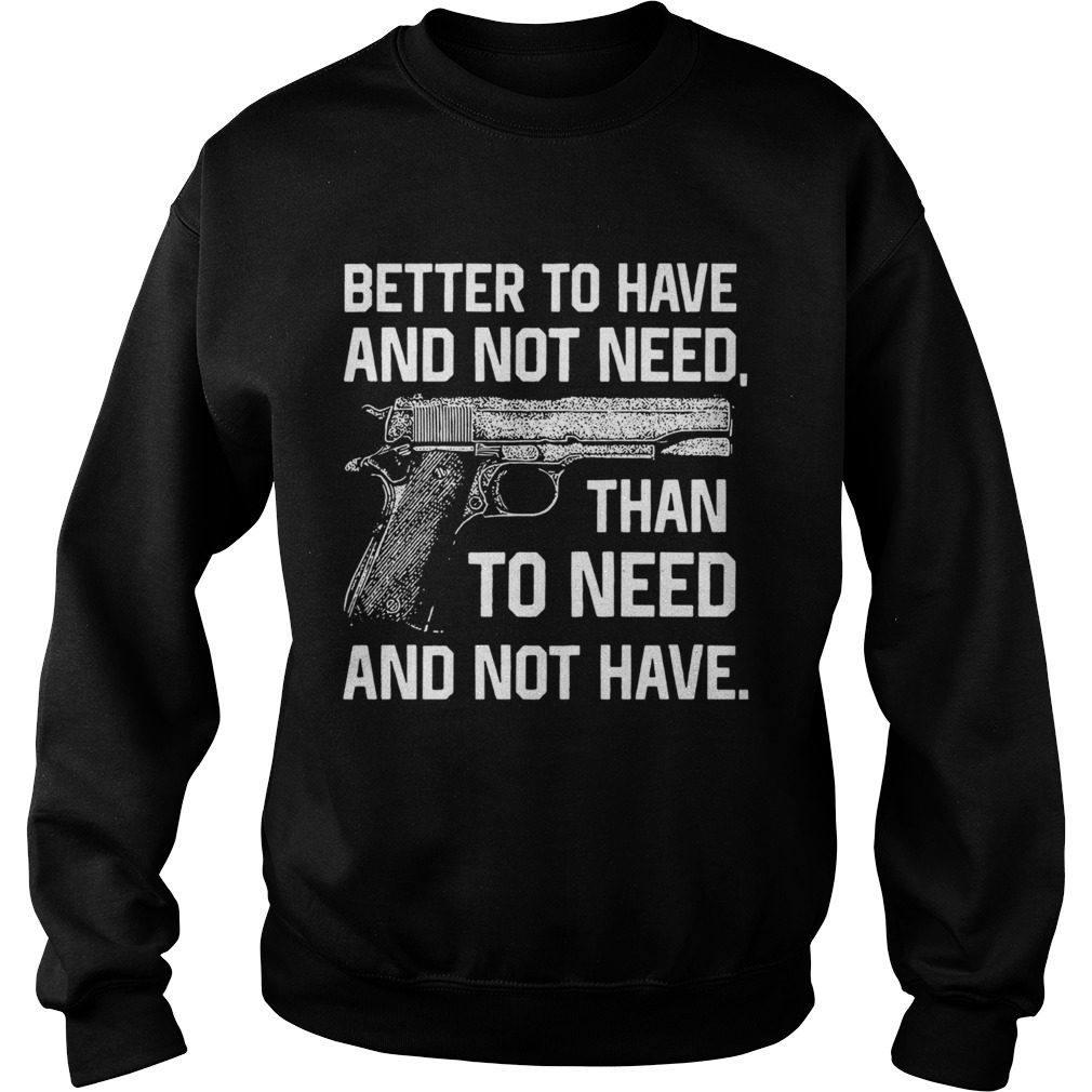 Better To Have And Not Need Than To Need And Not Have  Sweatshirt