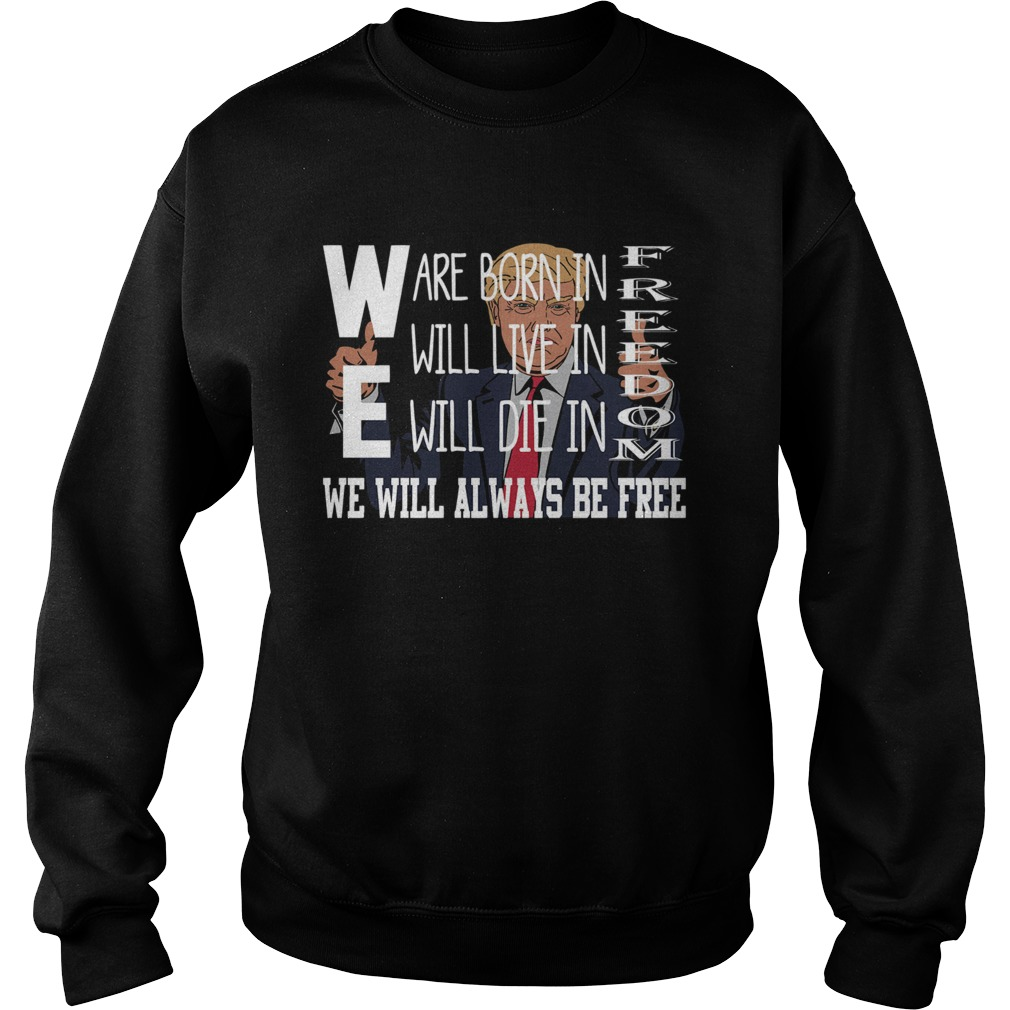 Donald Trump We are born in freedom will live freedom will die in freedom we weil always be free sh Sweatshirt