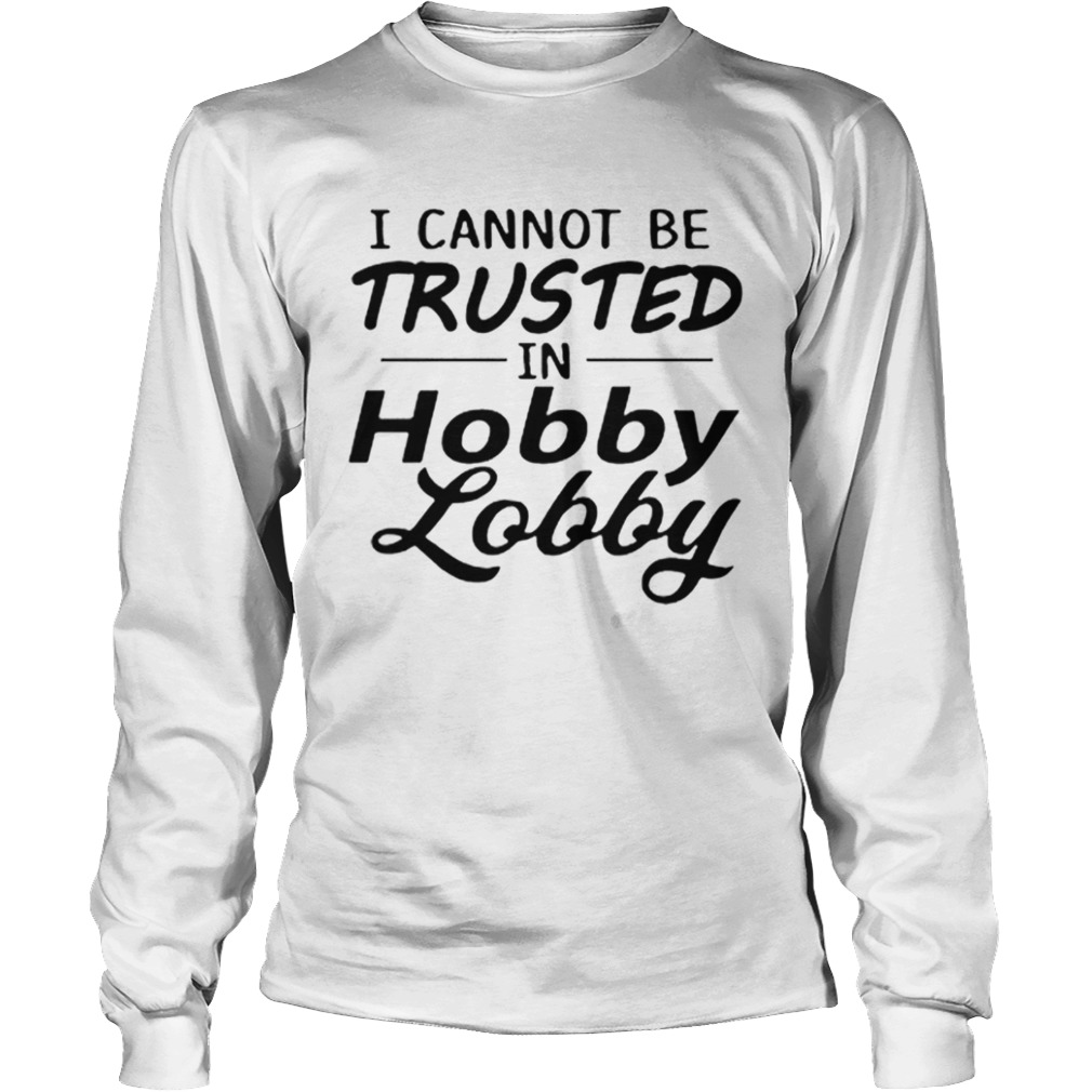 I cannot be trusted in Hobby Lobby  LongSleeve