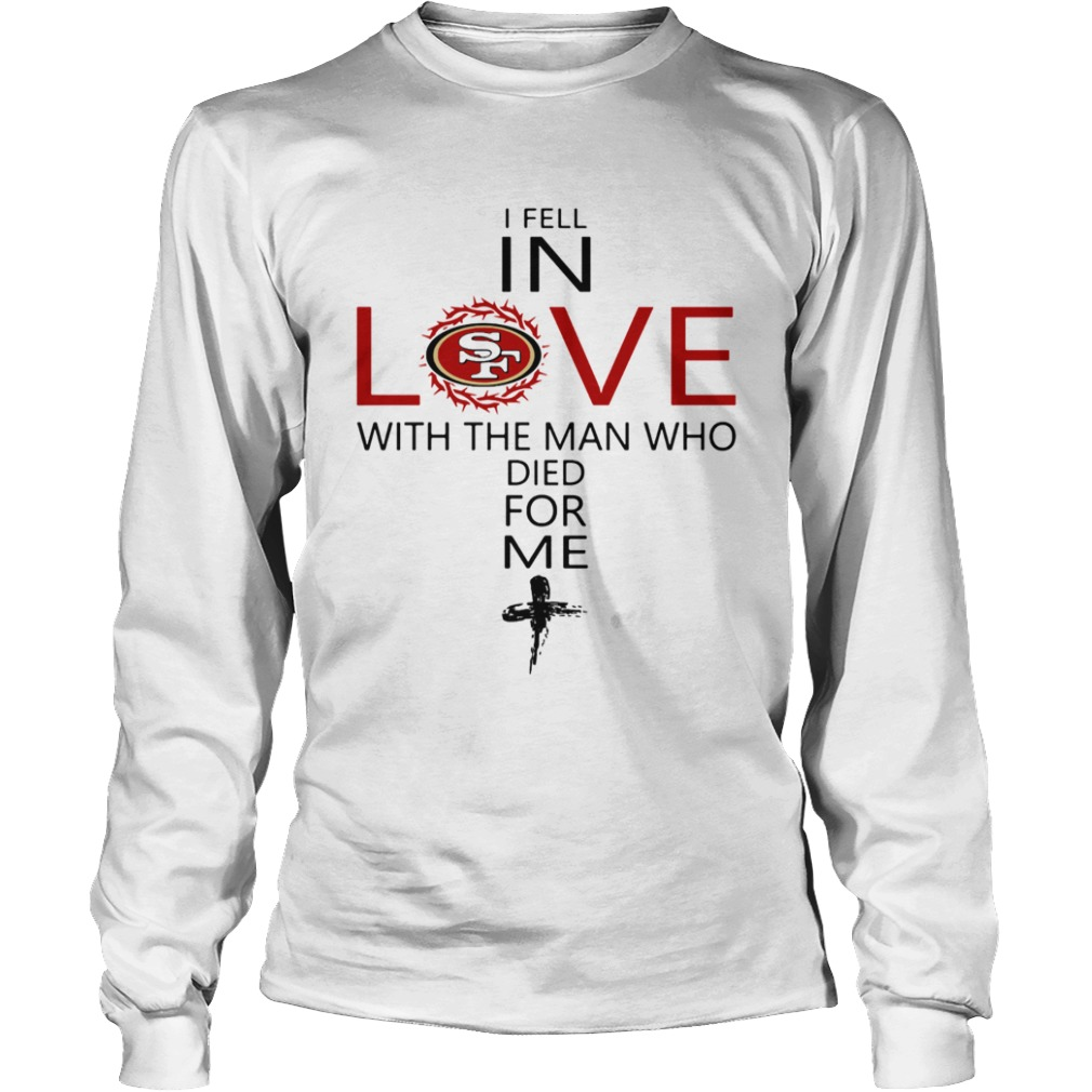 I Fell In Love San Francisco 49ers With Man Who Died For Me  LongSleeve