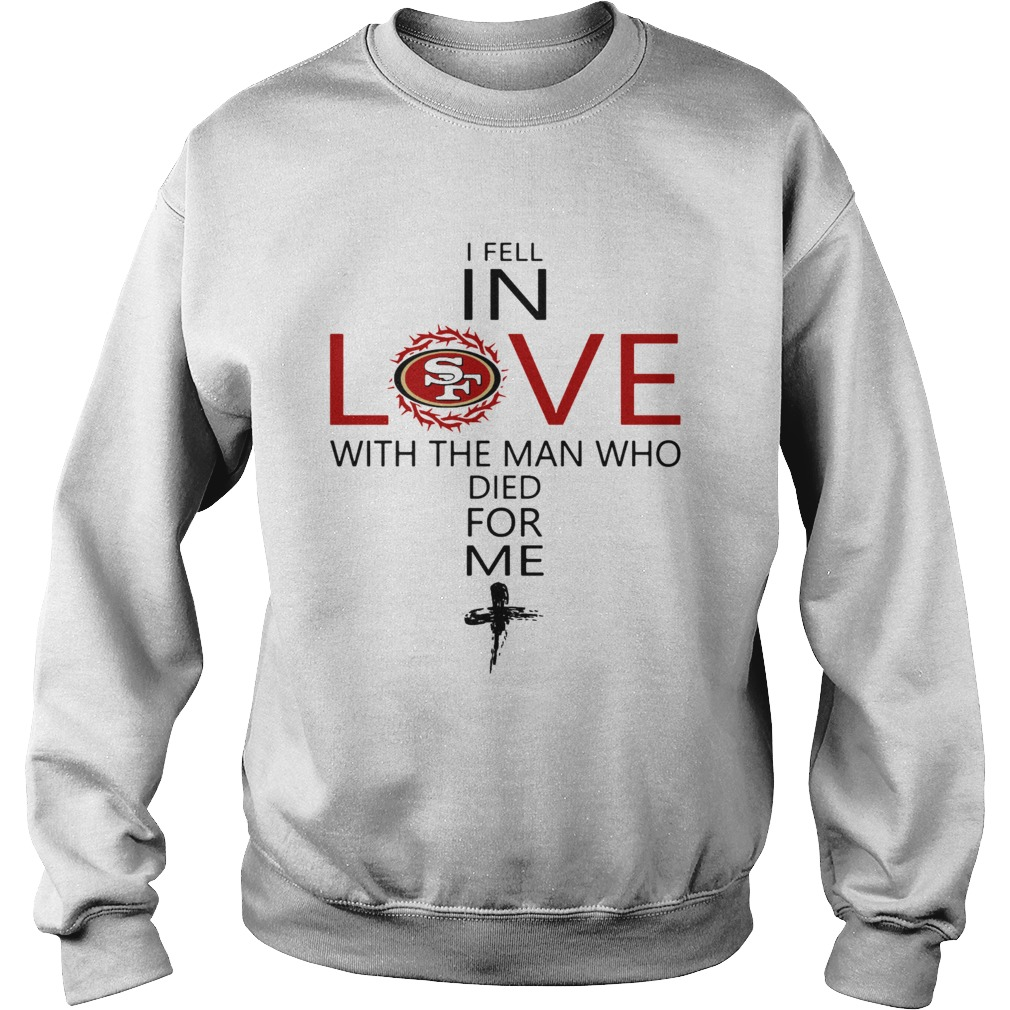 I Fell In Love San Francisco 49ers With Man Who Died For Me  Sweatshirt
