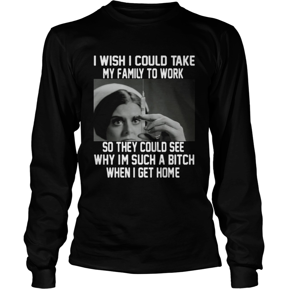 I wish I could take my family to work so they could see why im such a bitch when I get home  LongSleeve