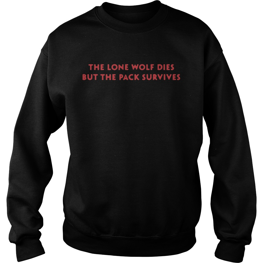 The Lone Wolf Dies but the pack survives  Sweatshirt