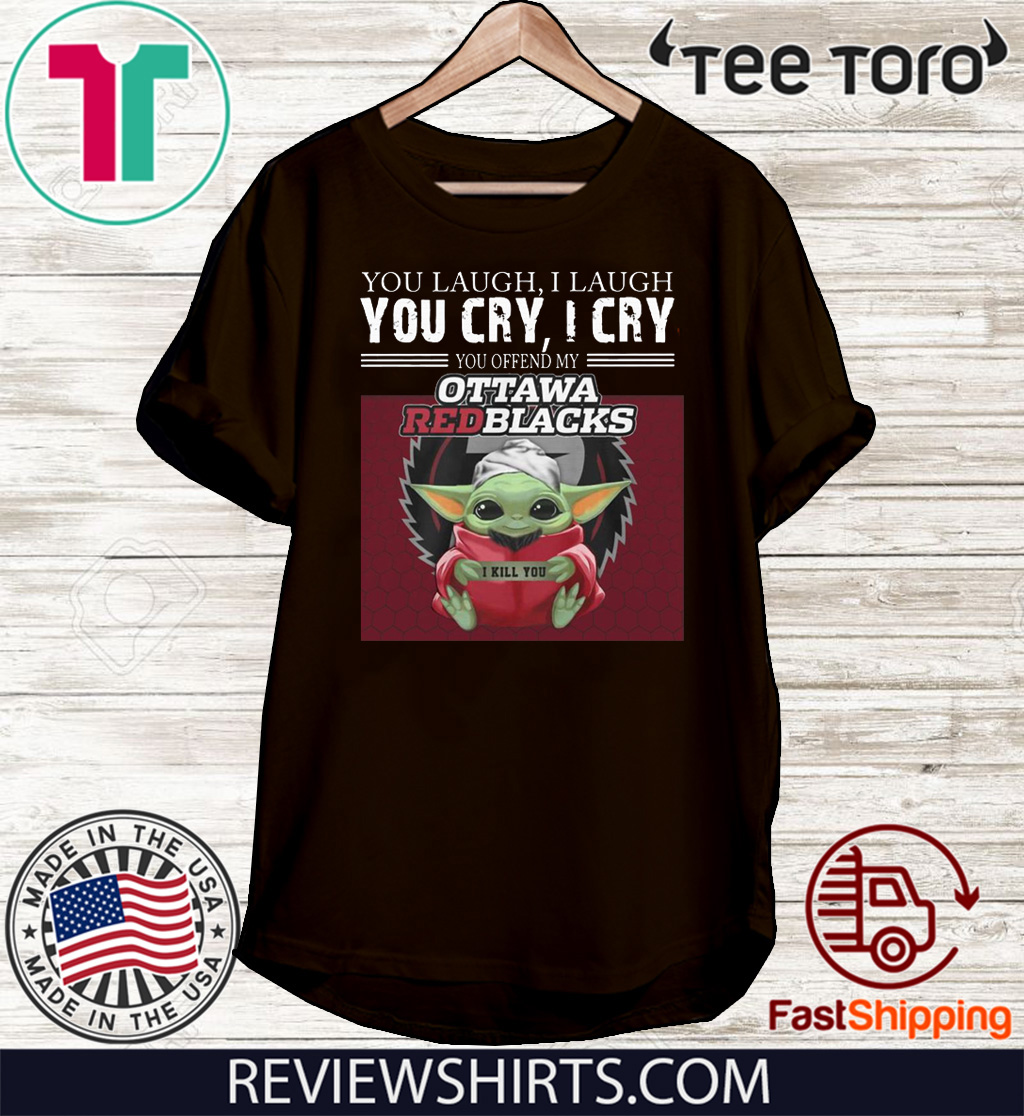 Baby Yoda you laugh I laugh you cry I cry you offend my Ottawa Redblacks I kill you Hot T-Shirt