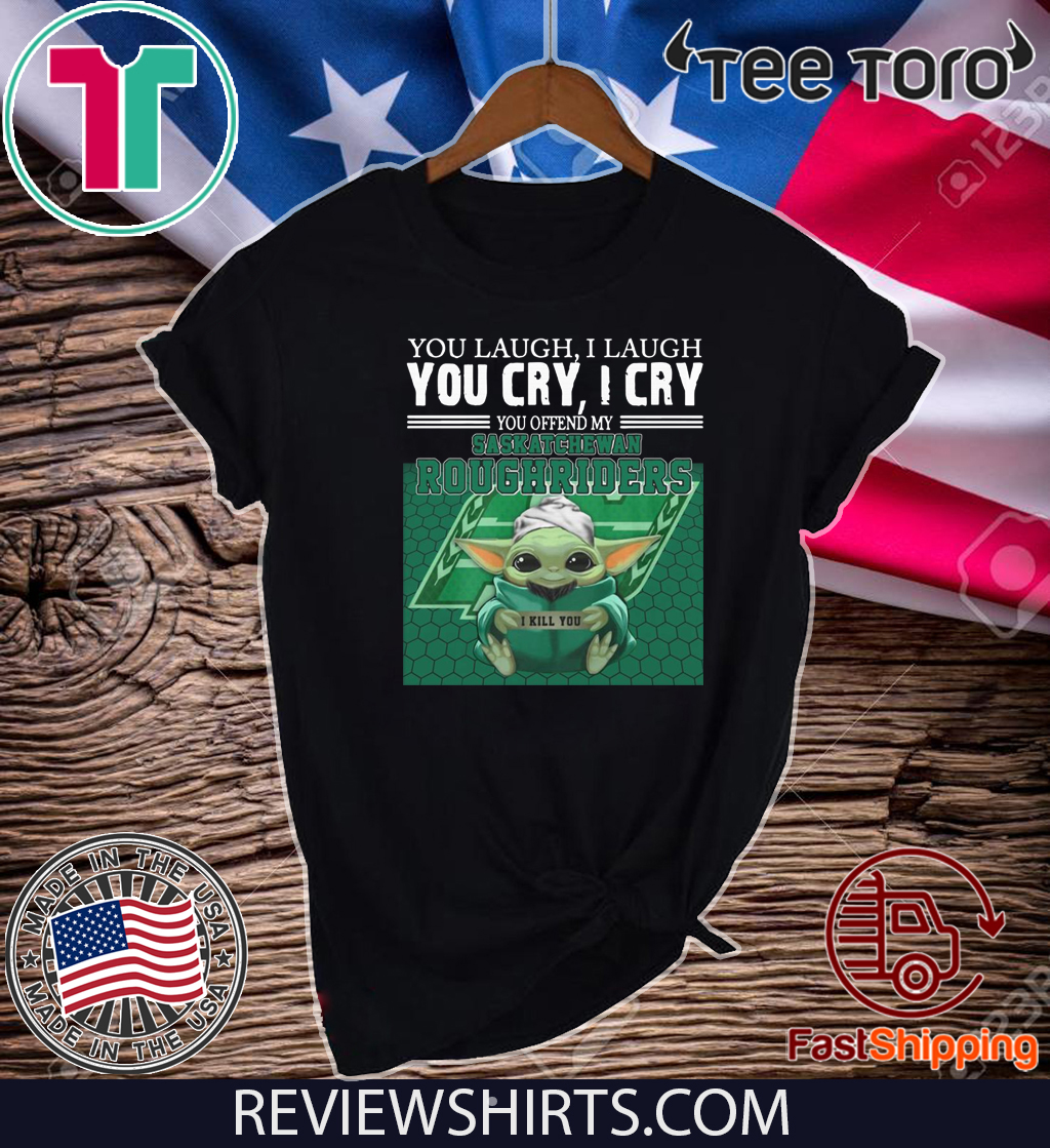 Baby Yoda you laugh I laugh you cry I cry you offend my Saskatchewan Roughriders Shirt - I kill you T-Shirt