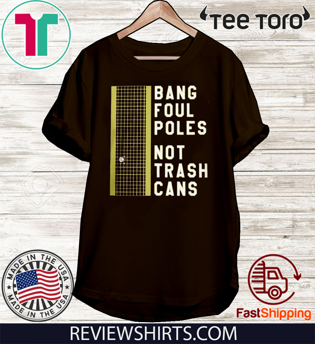BANG FOUL POLES NOT TRASH CANS FOR T-SHIRT
