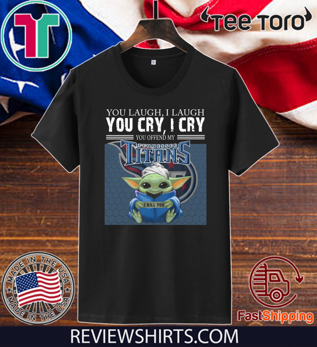 Baby Yoda you laugh I laugh you cry I cry you offend my Tennessee Titans I kill you Shirt T-Shirt