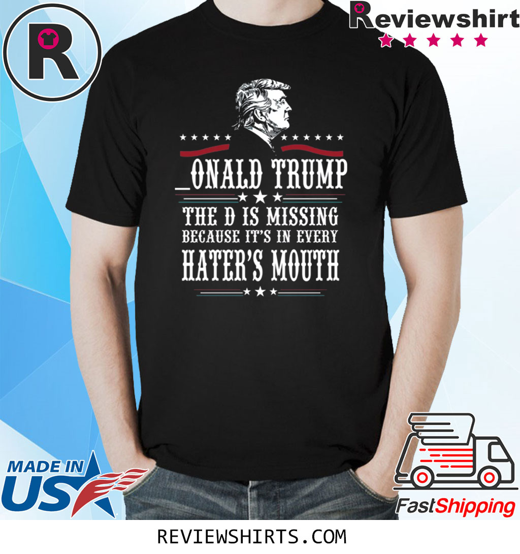 Donald Trump the D is missing because it's in every hater's mouth shirt