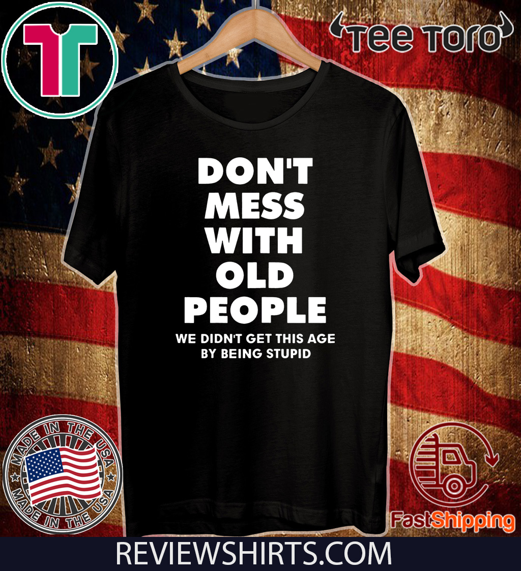 Don't mess with old people we didn't get this age by being stupid Tee Shirt