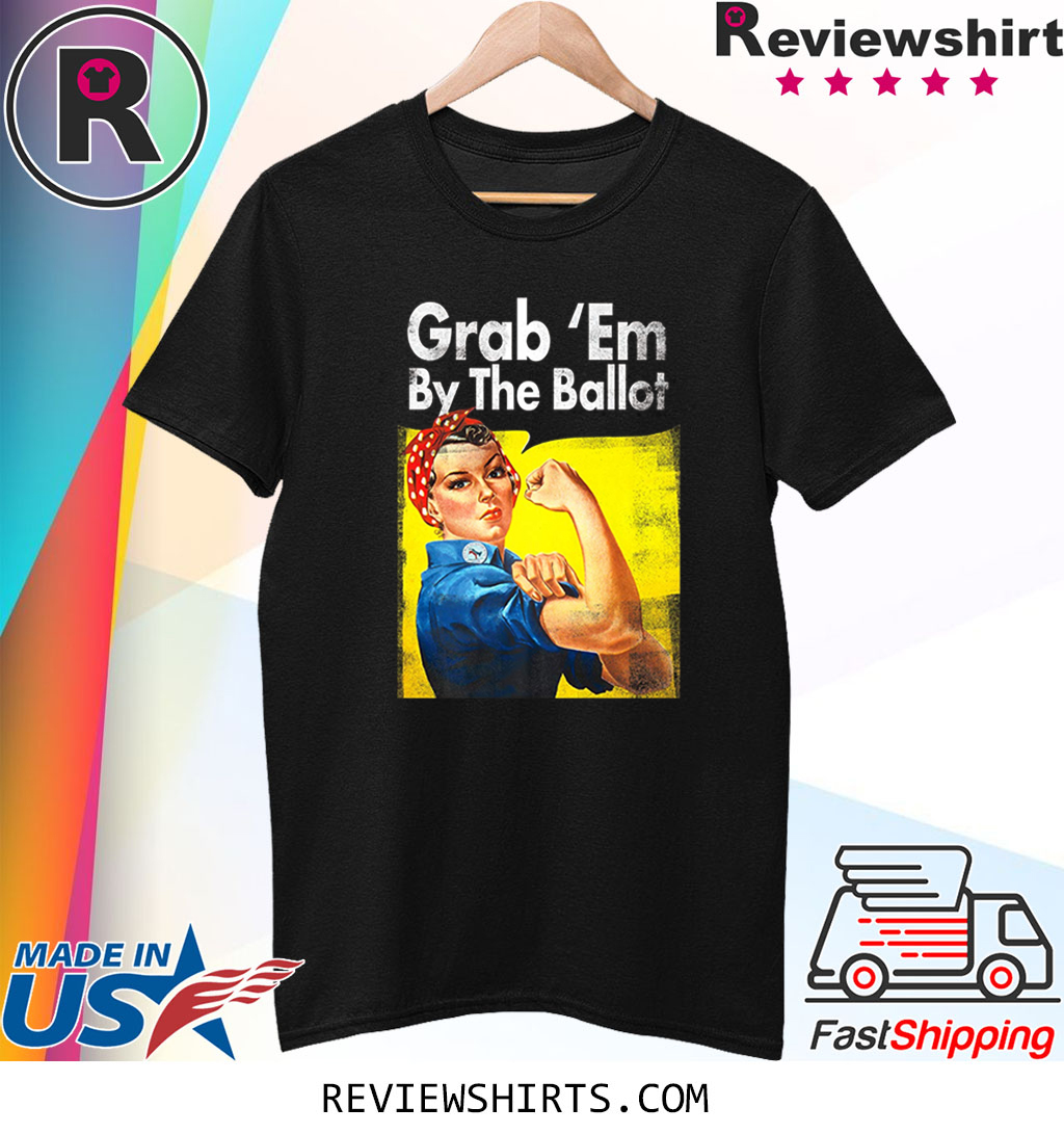 Grab Em By the Ballot Democratic Rosie Riveter Vote Blue Shirts