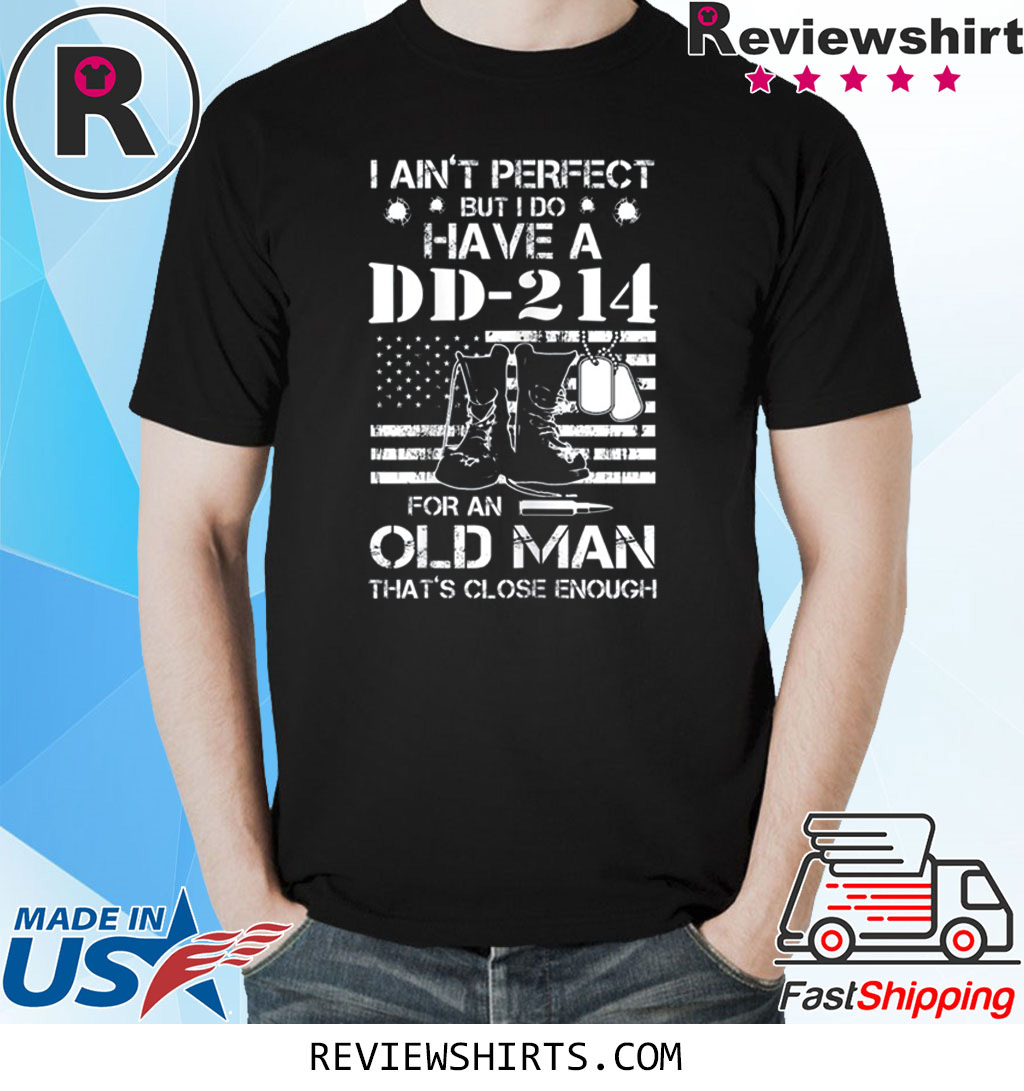 I ain't perfect But I do have a DD-214 for an old man shirt