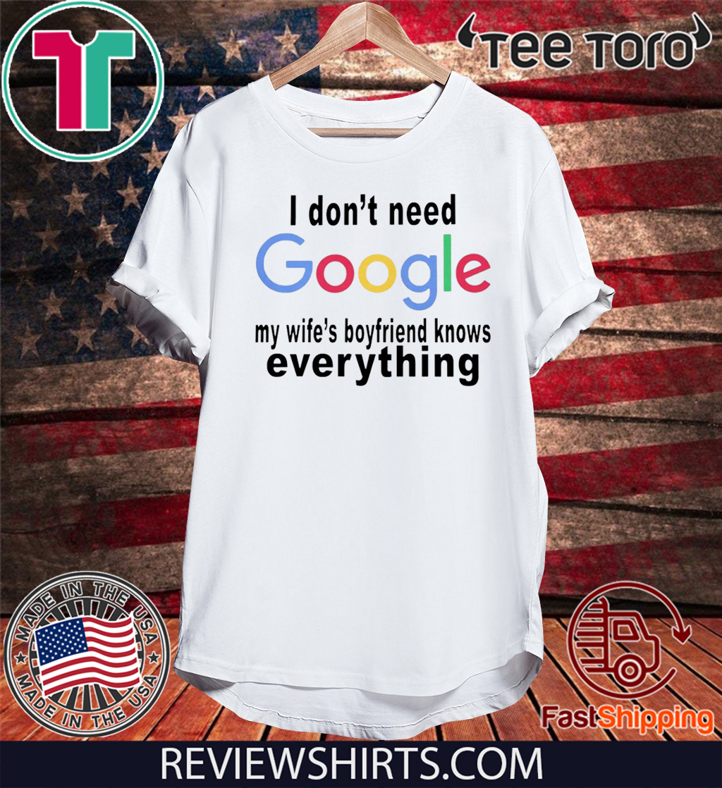 I DON'T NEED GOOGLE SHIRT - MY WIFE'S BOYFRIEND KNOWS EVERYTHING T-SHIRT