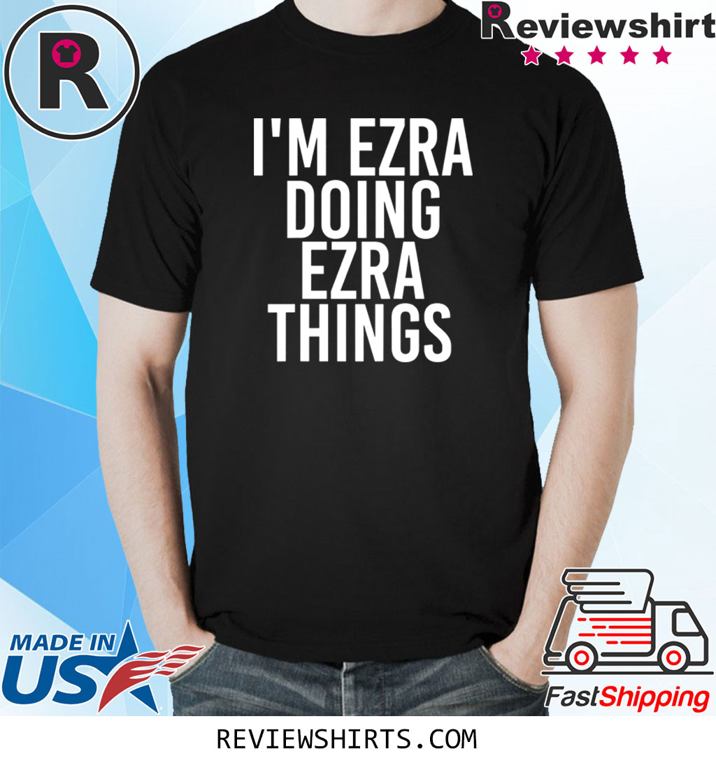 I'M EZRA DOING EZRA THINGS SHIRT