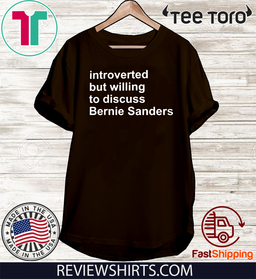 INTROVERTED BUT WILLING TO DISCUSS BERNIE SANDERS SHIRT T-SHIRT