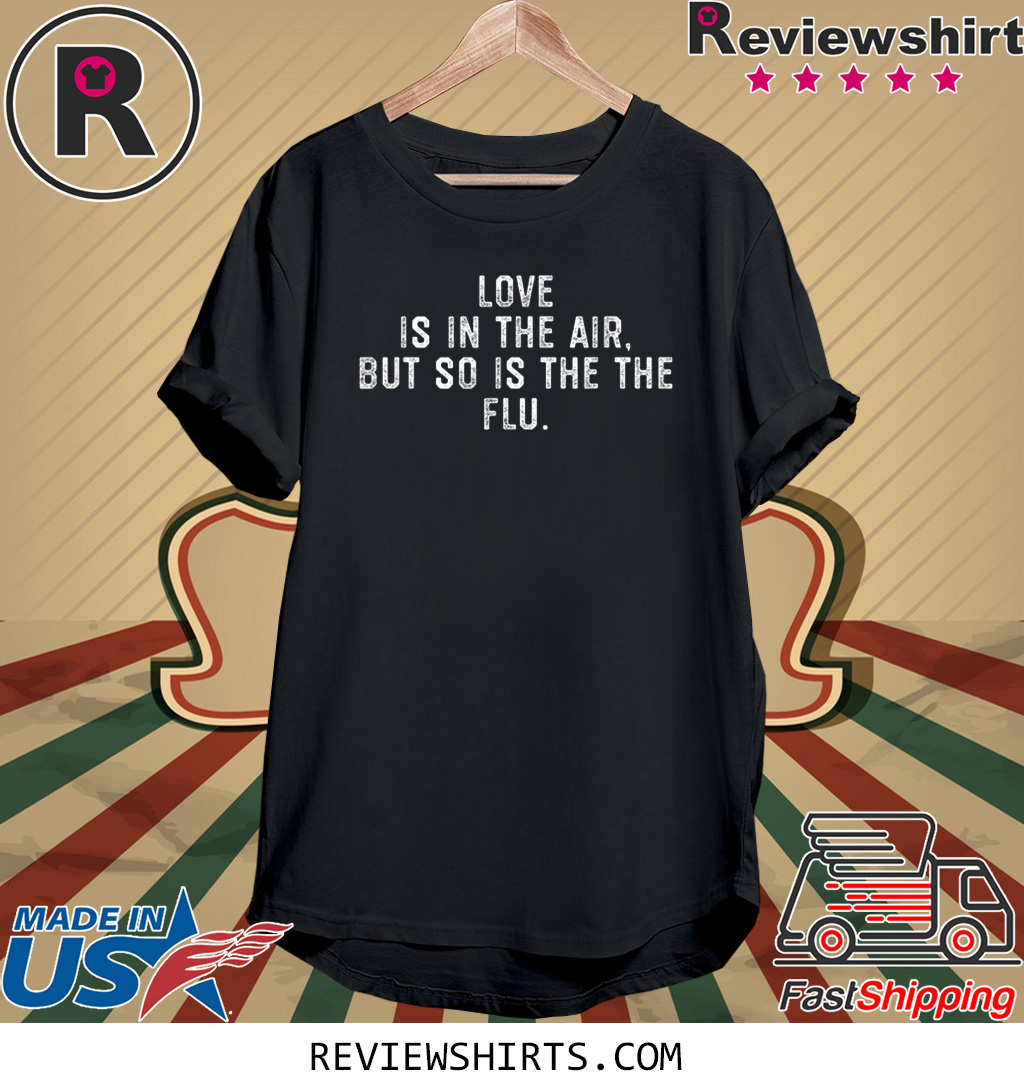 Love Is In The Air But So Is The Flu Anti Valentines Day T-Shirt