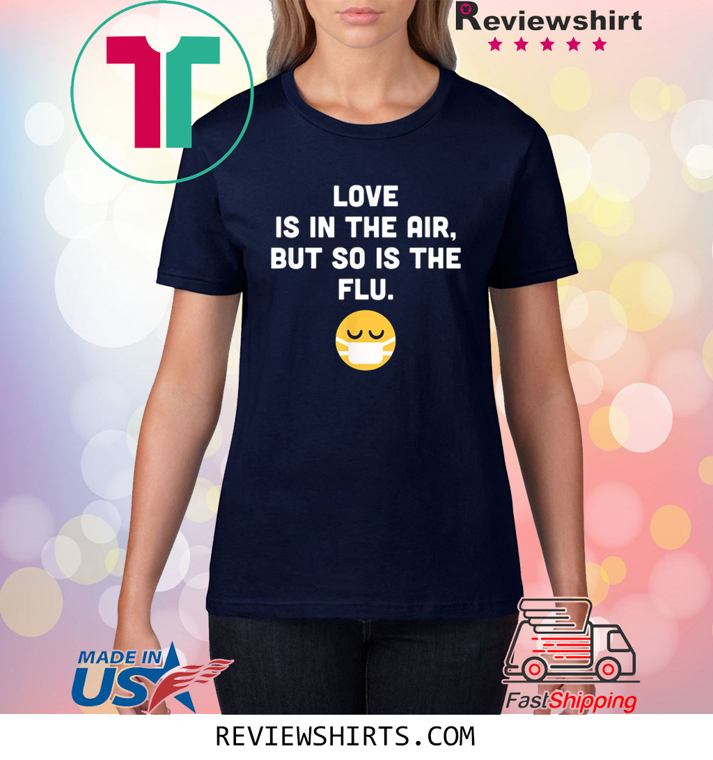 Love Is In The Air But So Is The Flu Funny Anti Valentine T-Shirt