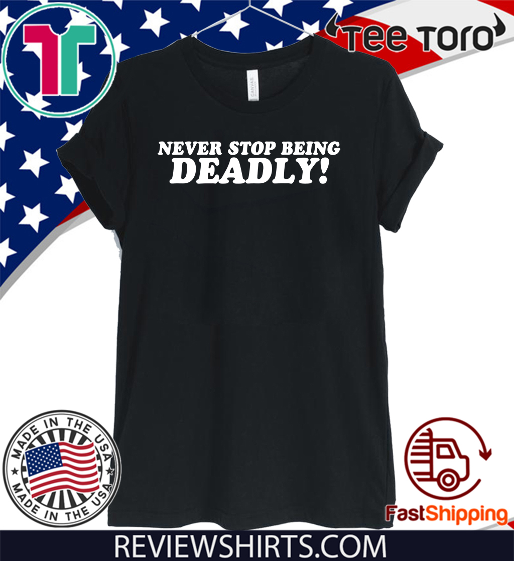 Never stop being Deadly For T-Shirt