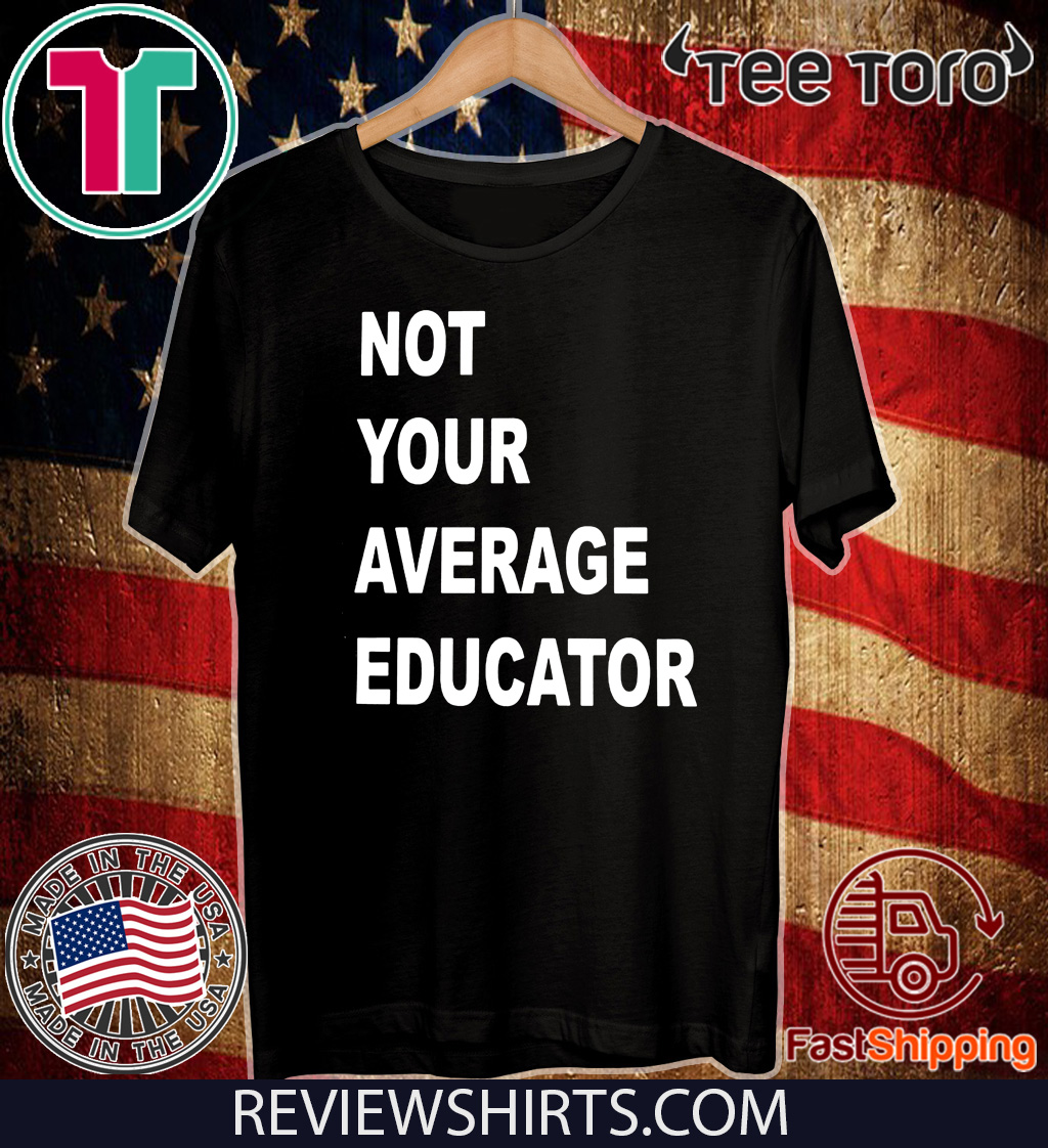 NOT YOUR AVERAGE EDUCATOR FOR T-SHIRT