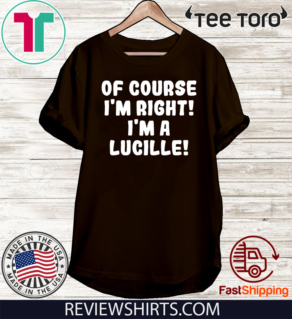 Of course I'm Right! I'm a Lucille Tee Shirt