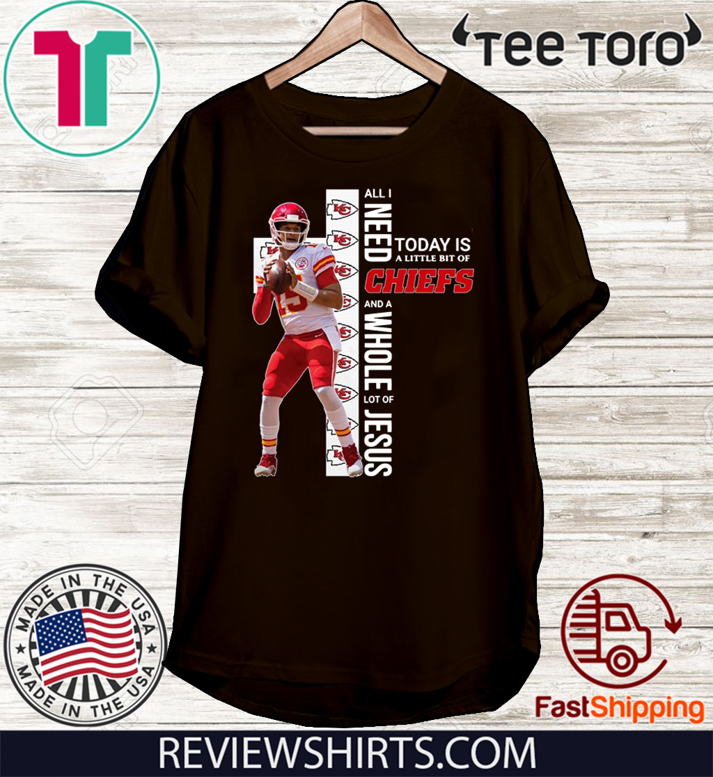 Patrick Mahomes All I need today is a little bit of Chiefs and a whole lot of Jesus Tee Shirt