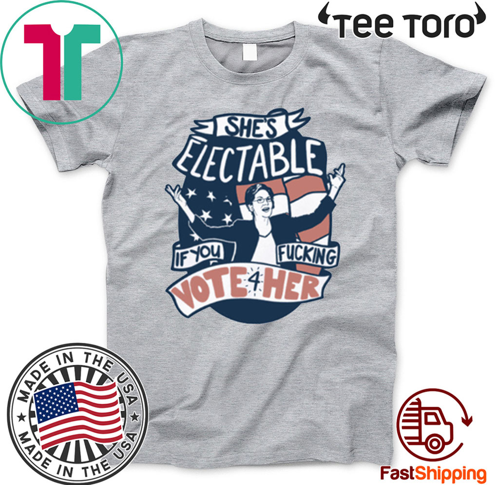 She's Electable If You Fucking Vote For Her Elizabeth Warren Hot T-Shirt