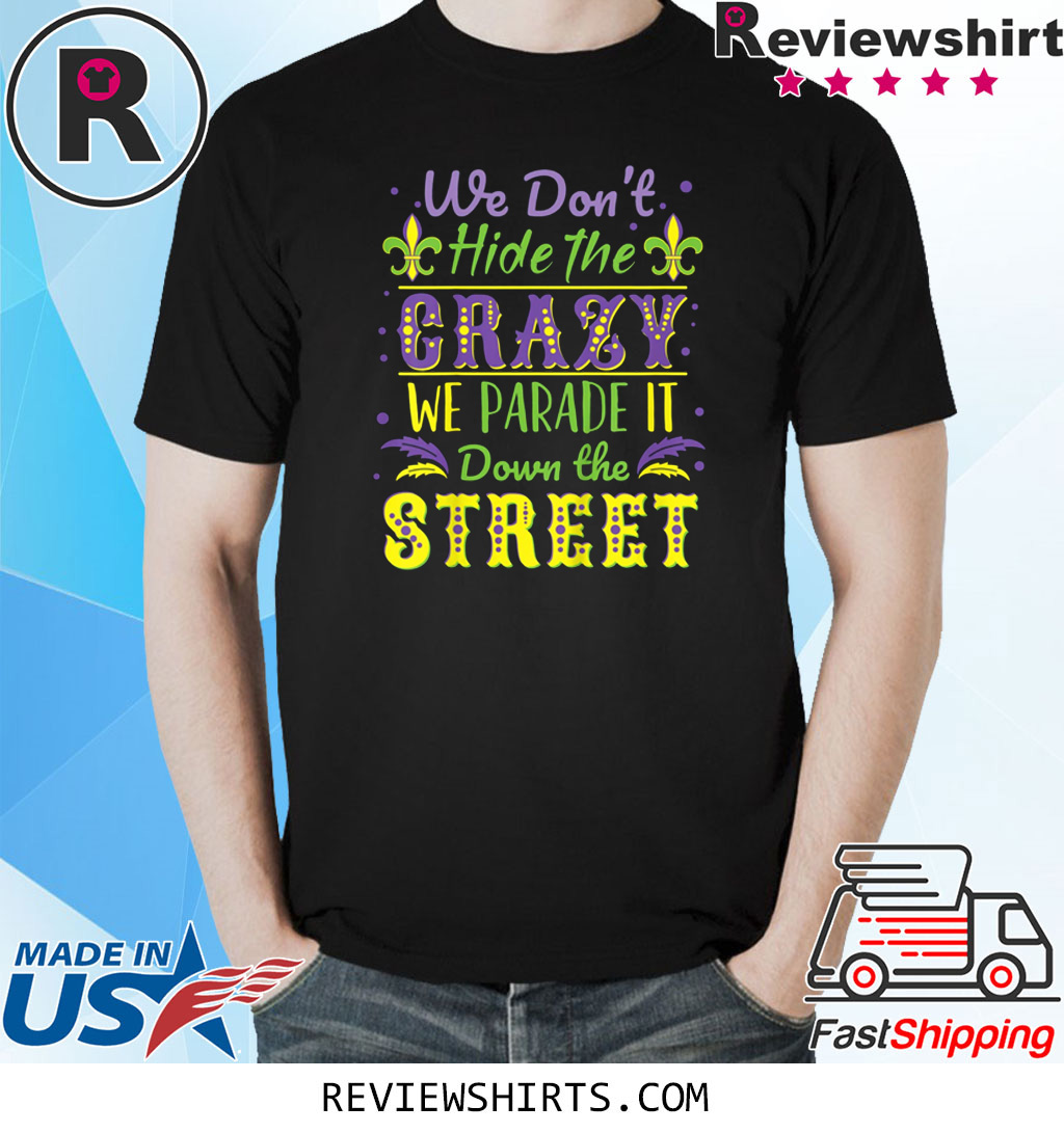 We Don't Hide Crazy We Parade It Down the Street Mardi Gras T-Shirt