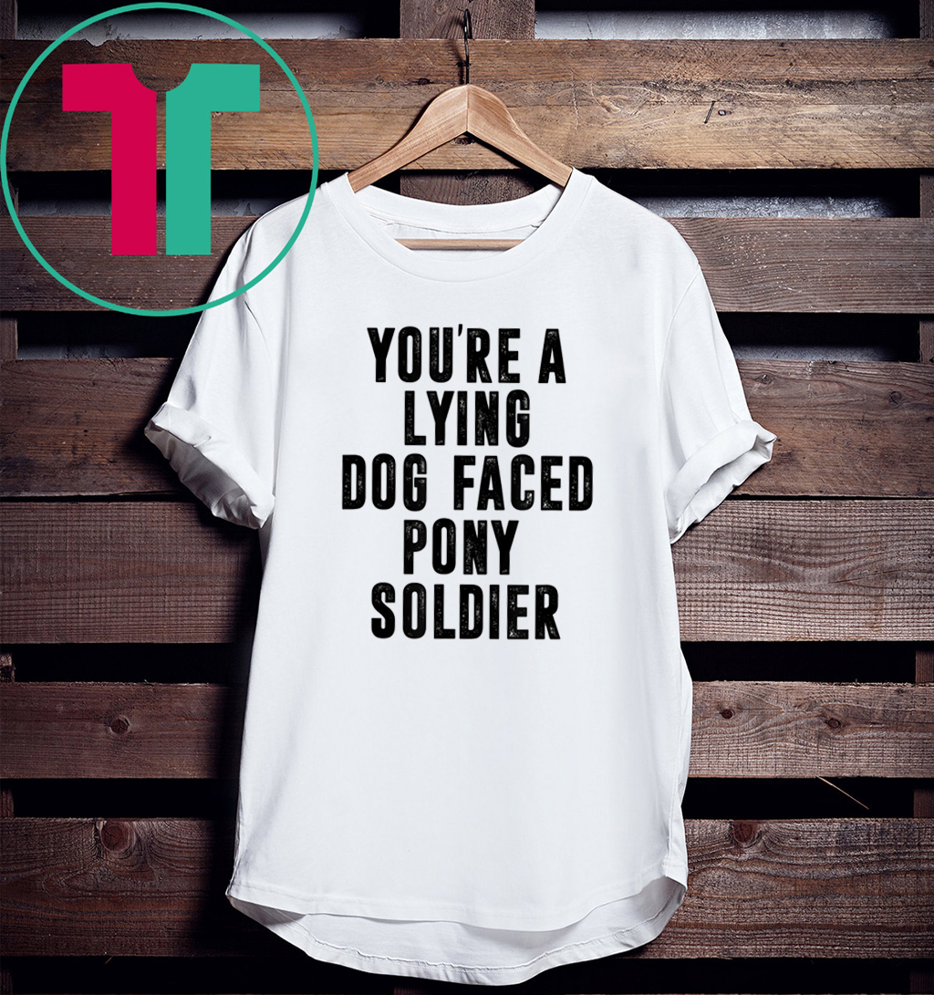 YOU'RE A LYING DOG FACED PONY SOLDIER Gift Shirt