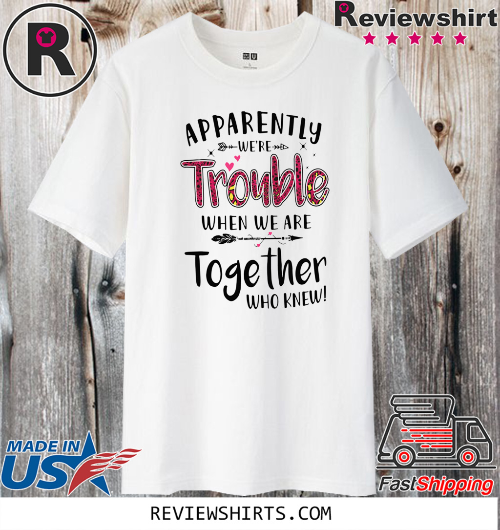 Apparently We're Trouble When We Are Together Who Knew For T-Shirt