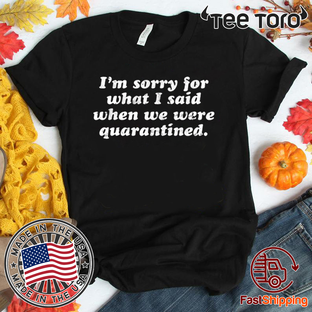 I'm Sorry For What I Said When We Were Quarantined 2020 T-Shirt