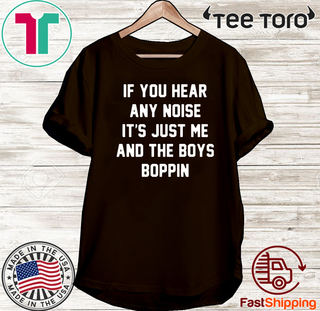 IF you hear any noise it's just me and the boys boppin Shirt T-Shirt