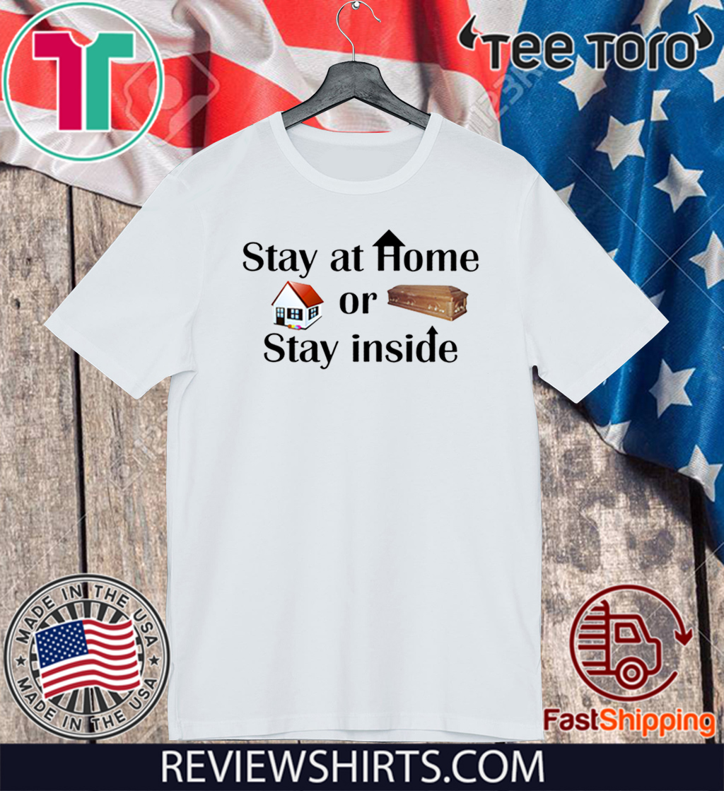 Stay at home or stay inside Shirt T-Shirt