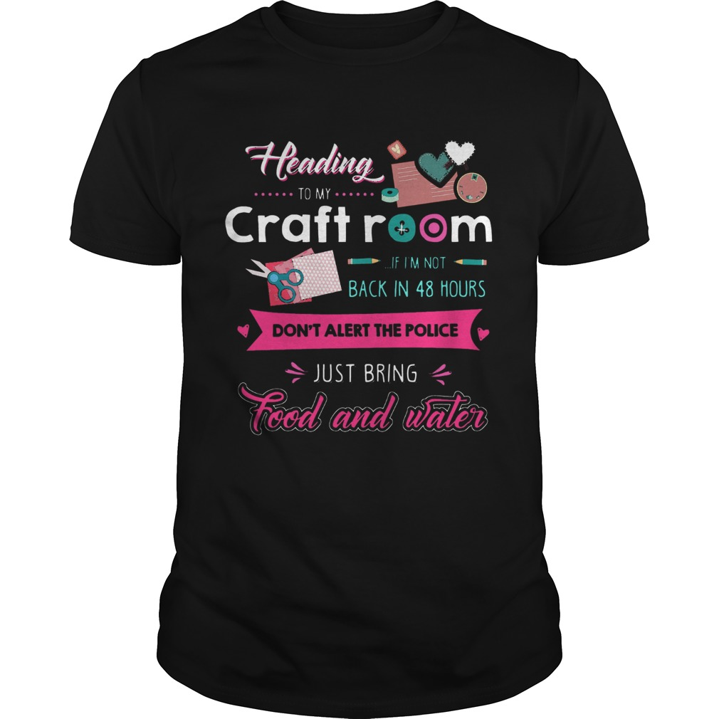 Heading To My Craft Room If Im Not Back In 48 Hours Dont Alert The Police  Unisex